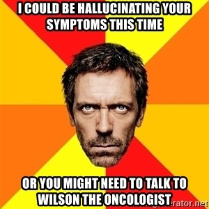 Diagnostic House - I could be hallucinating your symptoms this time Or you might need to talk to wilson the oncologist