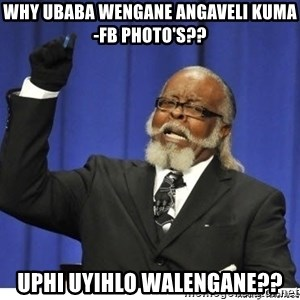 Too high - Why ubaba wengane angaveli kuma-fb photo's?? uphi uyihlo walengane??
