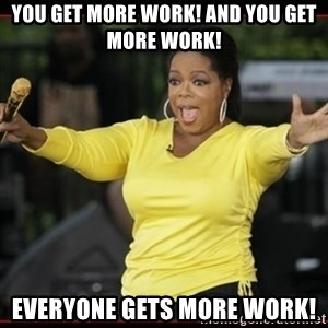 Overly-Excited Oprah!!!  - You get more work! And you get more work! Everyone gets more work!