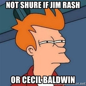 Not sure if troll - NOT SHURE IF JIM RASH OR CECIL BALDWIN