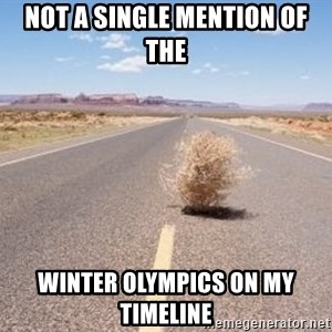 Meanwhile Tumbleweed - Not a single mention of the WINTER OLYMPICS on my timeline