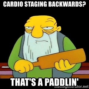 That's a paddling - Cardio staging backwards? That's a paddlin'