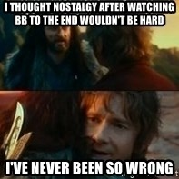 Never Have I Been So Wrong - I thought nostalgy after watching bB to the end wouldn't be hard I've never been so wrong