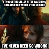 Never Have I Been So Wrong - I thought nostalgy after watching breaking bad wouldn't be so hard i've never been so wrong