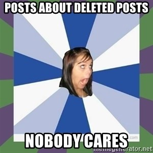 Annoying FB girl - Posts about deleted posts nobody cares