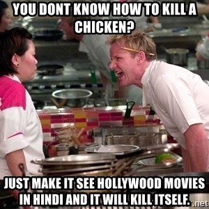 Gordon Ramsey Yelling - you dont know how to kill a chicken? just make it see hollywood movies in hindi and it will kill itself.