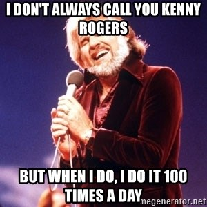 Kenny Rogers - I don't always call you Kenny Rogers But when I do, I do it 100 times a day