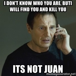 I don't know who you are... - I don't know who you are, buti  will find You and kill yoU Its not juan