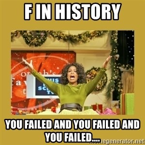 Oprah You get a - F in History You failed and You Failed and You Failed....