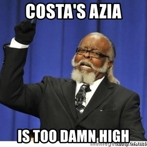 The tolerance is to damn high! - Costa's azia is too damn high