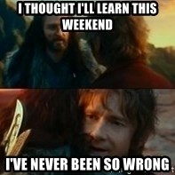 Never Have I Been So Wrong - I thought i'll learn this weekend I've never been so wrong