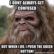 Sasquatch Don't Surf - I dont always get confused but when i do, i push the green button!