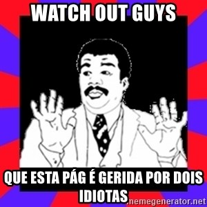Watch Out Guys - watch out guys que esta pág é gerida por dois idiotas