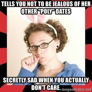 "Self Absorbed Oblivious Girl - Tells you not to be jealous of her other ""poly"" dates Secretly sad when you actually don't care."