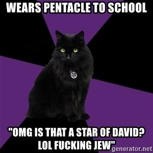 "Wiccan Cat - wears pentacle to school ""omg is that a star of david? lol fucking jew"""
