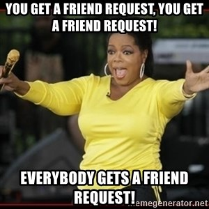 Overly-Excited Oprah!!!  - You get a friend request, you get a friend request! everybody gets a friend request!