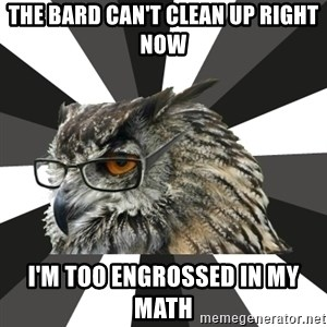ITCS Owl - The Bard can't clean up right now I'm too engrossed in my Math