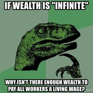"""Philosoraptor - If wealth is """"infinite"""" Why isn't there enough wealth to pay all workers a living wage?"""