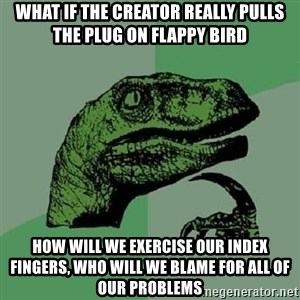 Philosoraptor - what if the creator really pulls the plug on flappy bird how will we exercise our index fingers, who will we blame for all of our problems