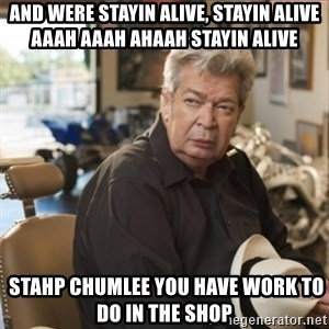 old man pawn stars - AND WERE STAYIN ALIVE, STAYIN ALIVE AAAH AAAH AHAAH STAYIN ALIVE  STAHP CHUMLEE YOU HAVE WORK TO DO IN THE SHOP
