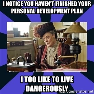 Maggie Smith being a boss - I notice you haven't finished your Personal Development Plan   I too like to live dangerously
