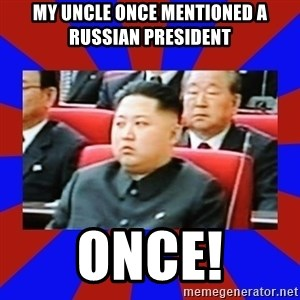 kim jong un - My uncle once mentioned a russian President ONCE!