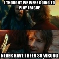 Never Have I Been So Wrong - I thought we were going to play League Never have I been so wrong