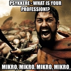 Spartans - Psykkere - what is your profession!? mikro, mikro, mikro, mikro