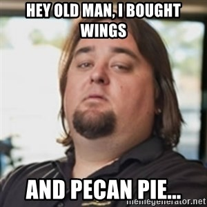 chumlee - HEy oLd Man, I bought wings and pecan pie...