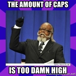 the amount of is too damn high - The amount of caps is too damn high