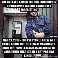 ZOE GREAVES TIMMINS ONTARIO - ZOE GREAVES AMBER TROOCK jack dupuis downtown eastside vancouver facesitting Mar 21, 2013 - For everyone I knew and cared about on the DTES of Vancouver: (not in ... Pamela Masik is an artist in Vancouver that began a art project since ...