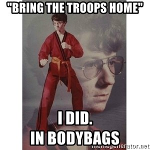 "Karate Kid - ""bring the troops home"" i did.                                                               In bodybags"
