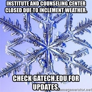 Special Snowflake meme - Institute and Counseling Center closed due to inclement weather. check gatech.edu for updates.