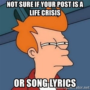 Not sure if troll - Not sure if your post is a life crisis or song lyrics