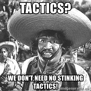 we don't need no stinking badges - tactics? we don't need no stinking tactics!