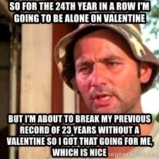 Bill Murray Caddyshack - SO FOR THE 24TH YEAR IN A ROW I'M GOING TO BE ALONE ON VALENTINE BUT I'M ABOUT TO BREAK MY PREVIOUS RECORD OF 23 YEARS WITHOUT A VALENTINE SO I GOT THAT GOING FOR ME, WHICH IS NICE