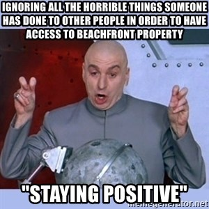 "Dr Evil meme - Ignoring all the horrible things someone has done to other people in order to have access to beachfront property ""Staying Positive"""