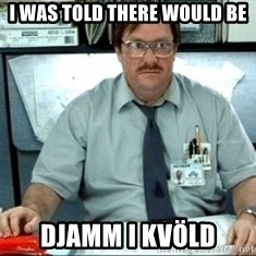 I was told there would be ___ - I WAS TOLD THERE WOULD BE DJAMM I KVÖLD