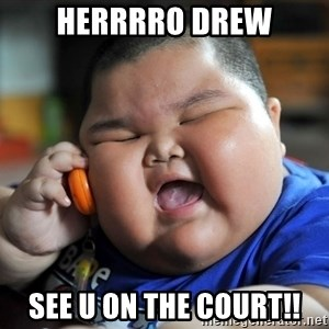 Fat kid on phone - Herrrro drew See u on the court!!