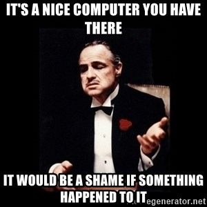 Don Corleone - It's a nice computer you have there It would be a shame if something happened to it