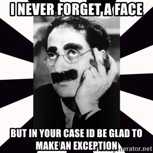 Groucho marx - I never forget a face but in your case Id be glad to make an exception