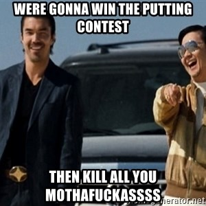 Mr Chow Funny eel - Were gonna win the putting contest  then kill all you mothafuckassss