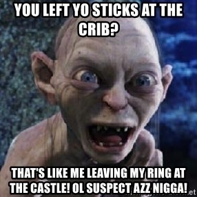 scary smeagol - you left yo sticks at the crib? that's like me leaving my ring at the castle! ol suspect azz nigga!