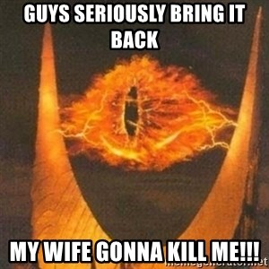 Eye of Sauron - Guys seriously bring it back my wife gonna kill me!!!