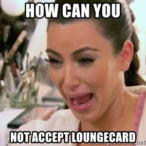 Kim Kardashian Crying - how can you  not accept loungecard
