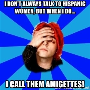 imforig - I don't always talk to Hispanic women, but when I do... I call them amigettes!