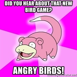 Slowpoke - DID YOU HEAR ABOUT THAT NEW bIRD gAME? aNGRY bIRDS!
