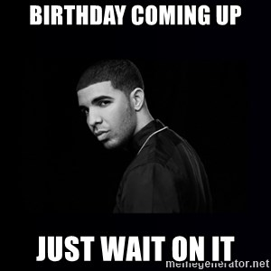 DRAKE - Birthday coming up Just wait on it