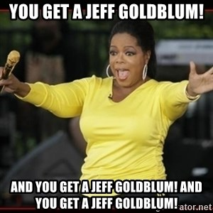 Overly-Excited Oprah!!!  - You get a Jeff Goldblum! And you get a Jeff Goldblum! And You get a jeff goldblum!