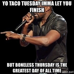Kanye West - Yo taco tuesday imma let you finish but boneless thursday is the greatest day of all time